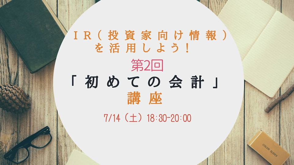 7/14 Ir(投資家向け情報)を活用しよう! 第2回「初めての会計」講座