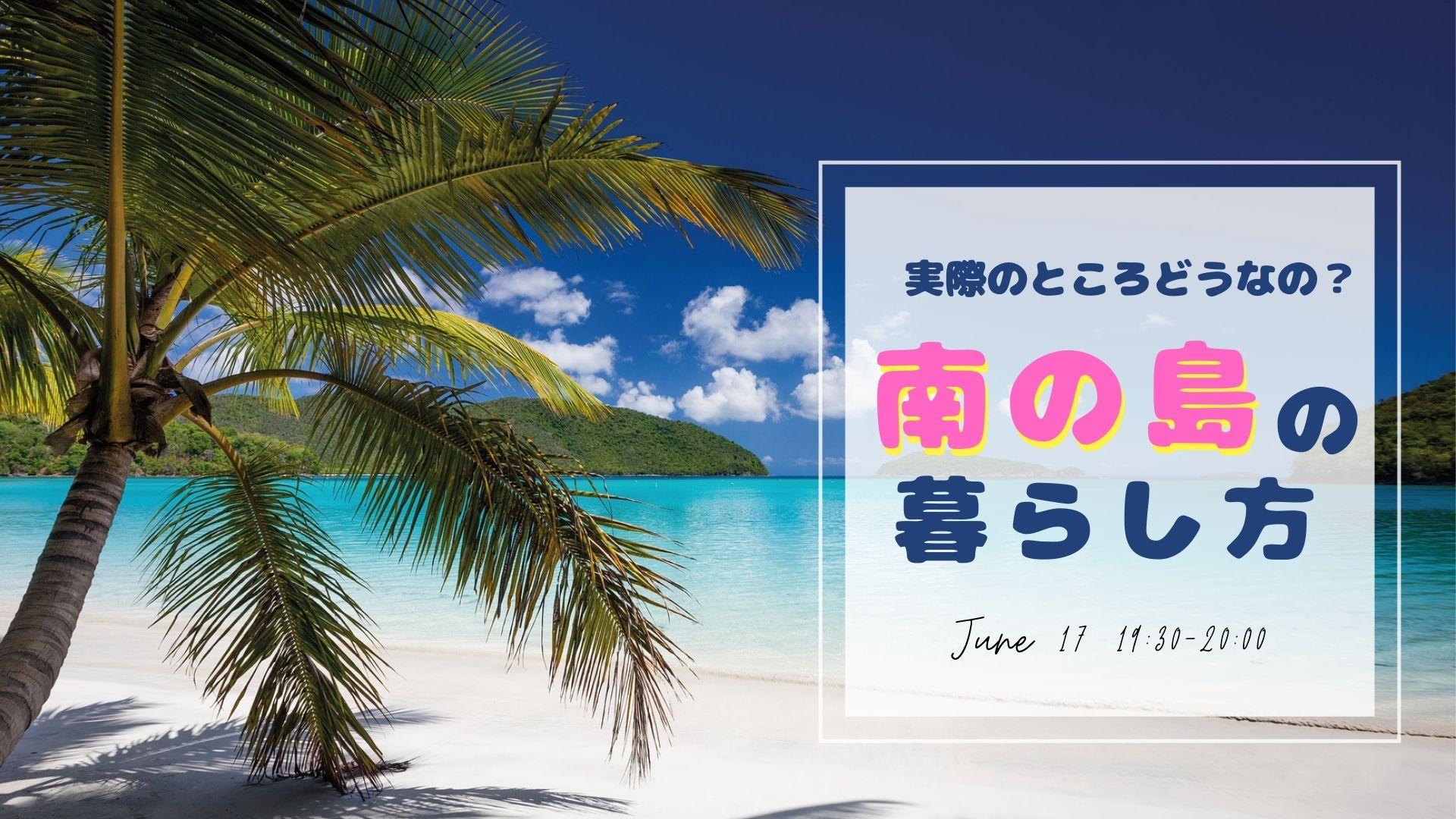 6/17  〜実際のところどうなの?!〜 南の島の暮らし方